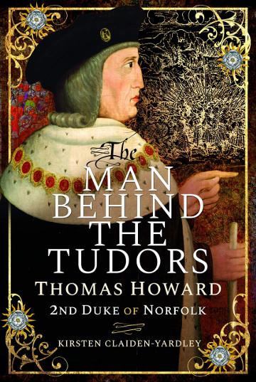 Buy The Man Behind the Tudors: Thomas Howard, 2nd Duke of Norfolk  by Kirsten Claiden-Yardley